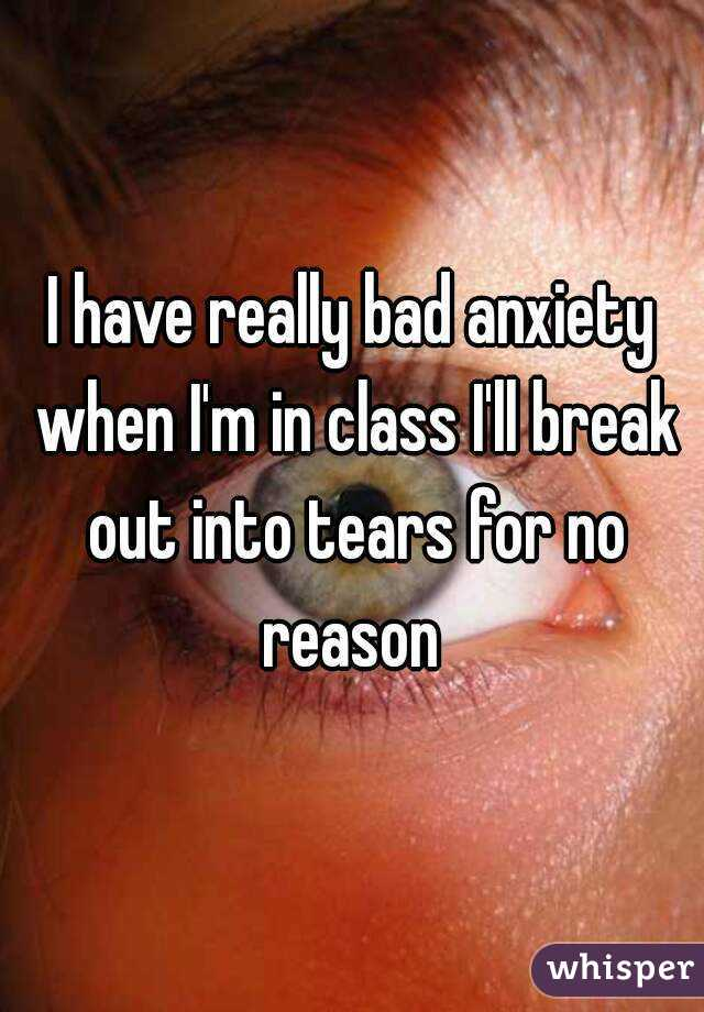 I have really bad anxiety when I'm in class I'll break out into tears for no reason