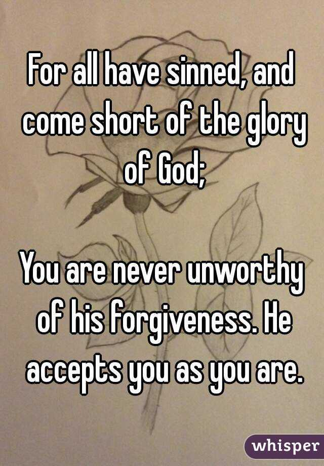 For all have sinned, and come short of the glory of God;  You are never unworthy of his forgiveness. He accepts you as you are.