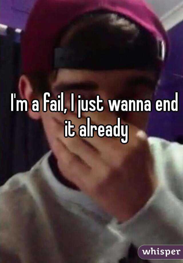 I'm a fail, I just wanna end it already