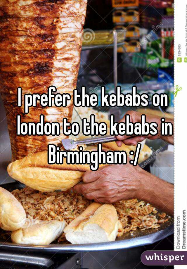 I prefer the kebabs on london to the kebabs in Birmingham :/