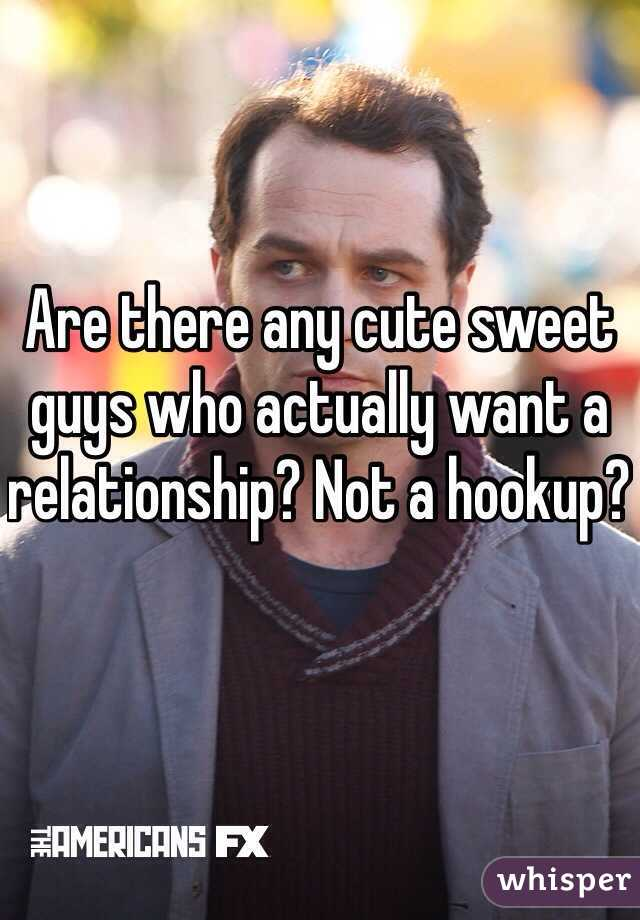 Are there any cute sweet  guys who actually want a relationship? Not a hookup?