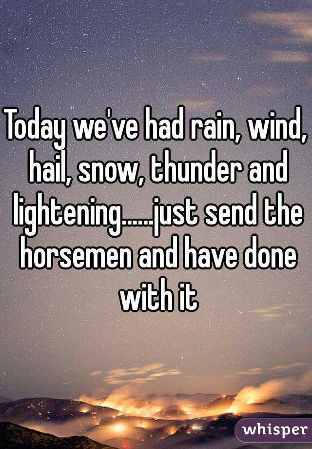 Today we've had rain, wind, hail, snow, thunder and lightening......just send the horsemen and have done with it