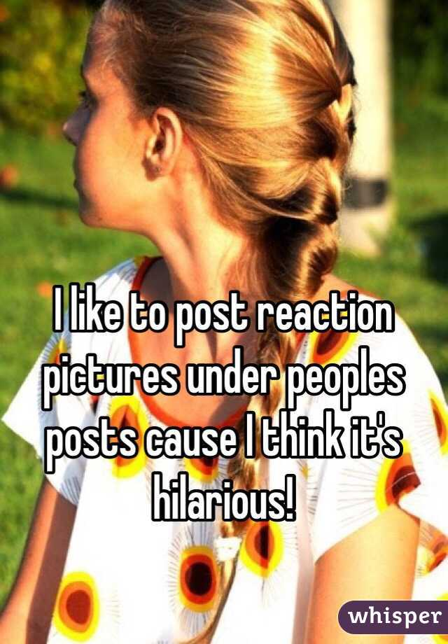 I like to post reaction pictures under peoples posts cause I think it's hilarious!
