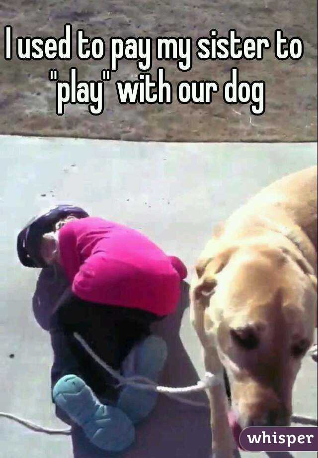 """I used to pay my sister to """"play"""" with our dog"""