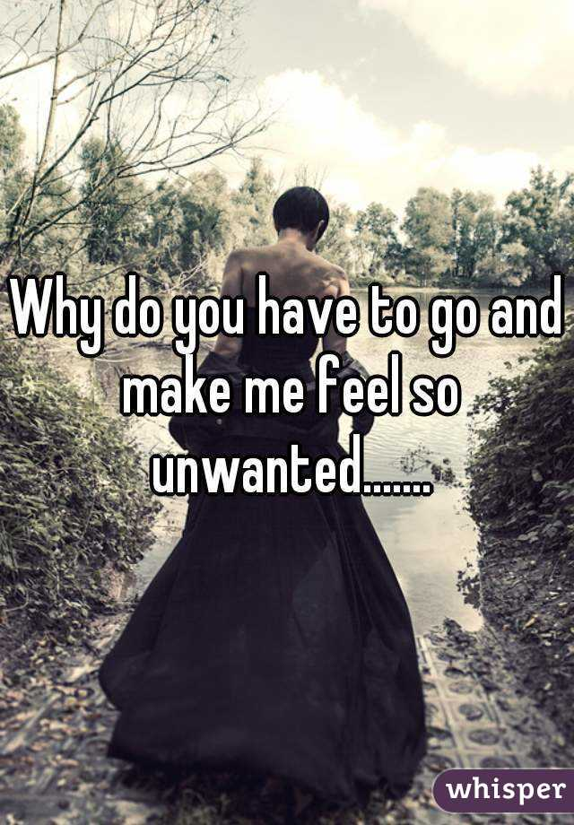 Why do you have to go and make me feel so unwanted.......