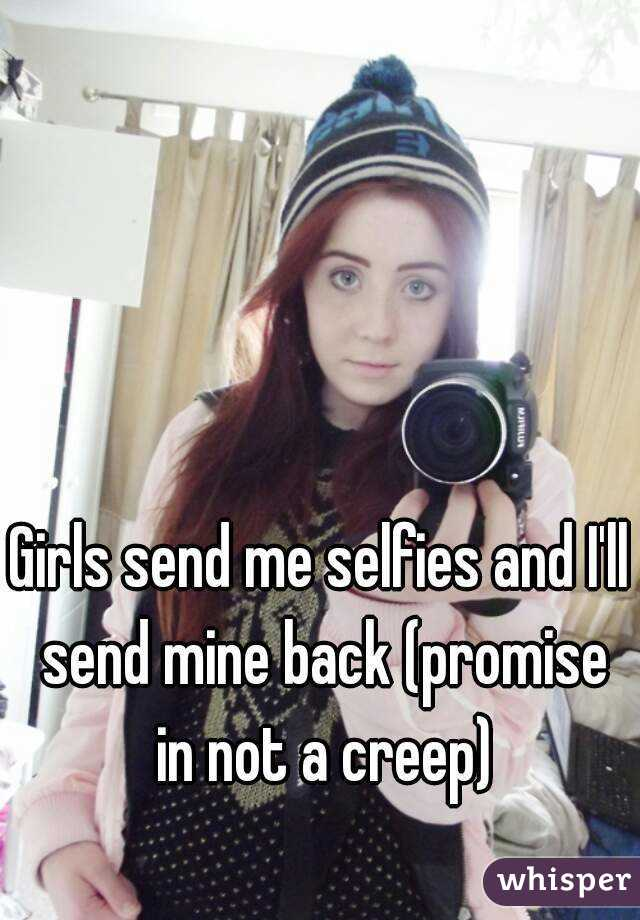 Girls send me selfies and I'll send mine back (promise in not a creep)