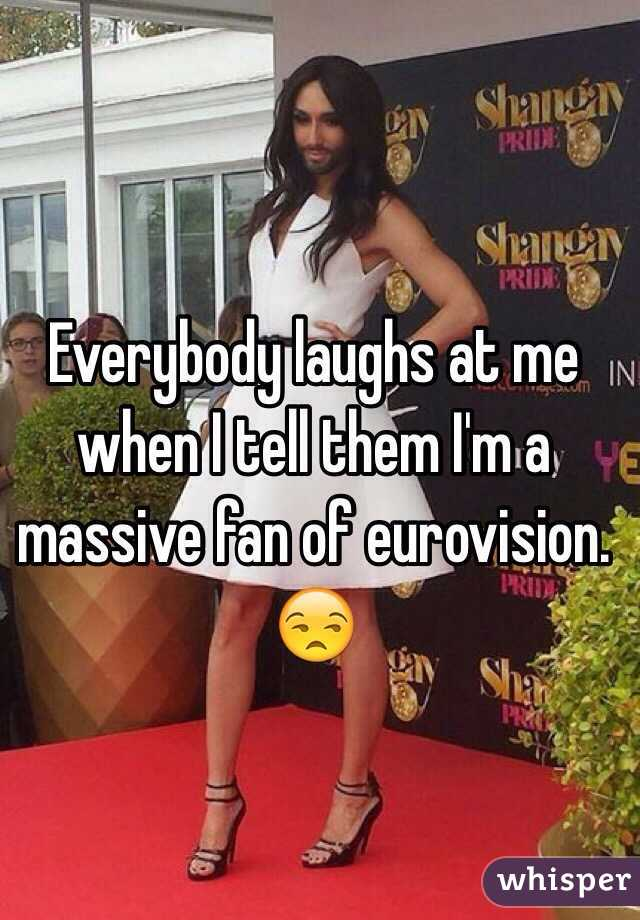 Everybody laughs at me when I tell them I'm a massive fan of eurovision. 😒