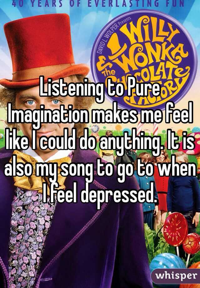 Listening to Pure Imagination makes me feel like I could do anything. It is also my song to go to when I feel depressed.