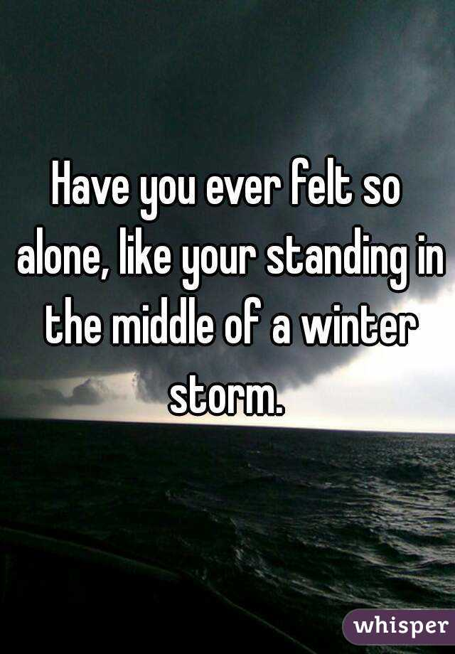Have you ever felt so alone, like your standing in the middle of a winter storm.
