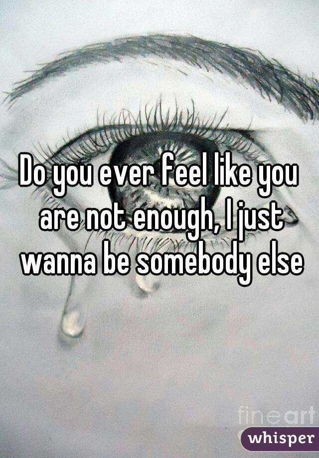 Do you ever feel like you are not enough, I just wanna be somebody else