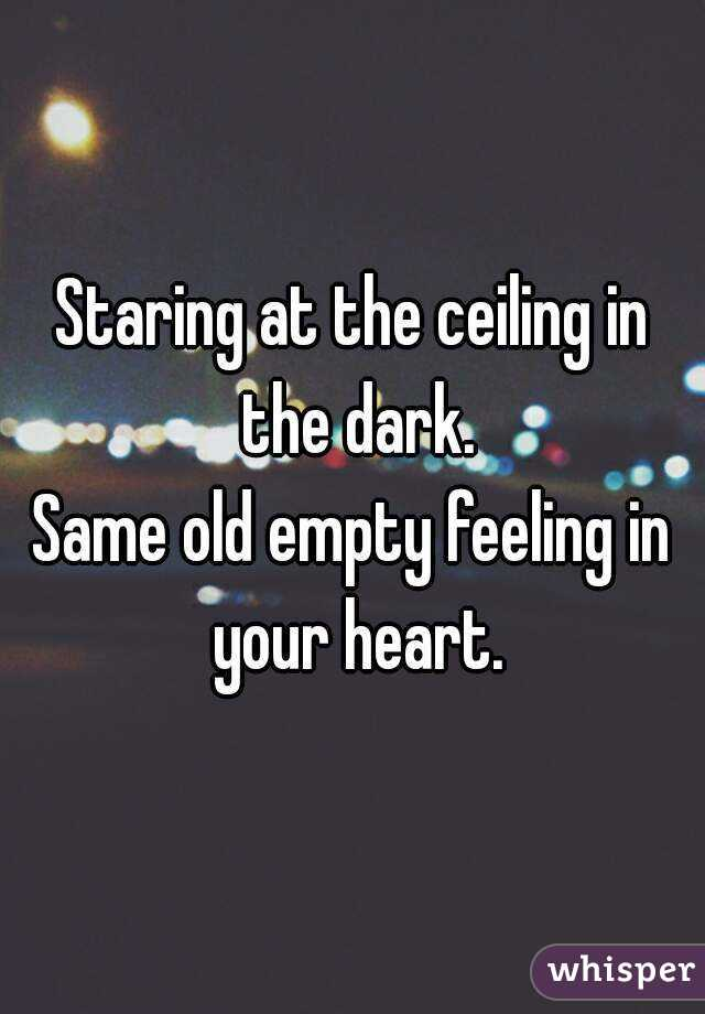 Staring At The Ceiling In The Dark. Same Old Empty Feeling In Your Heart.