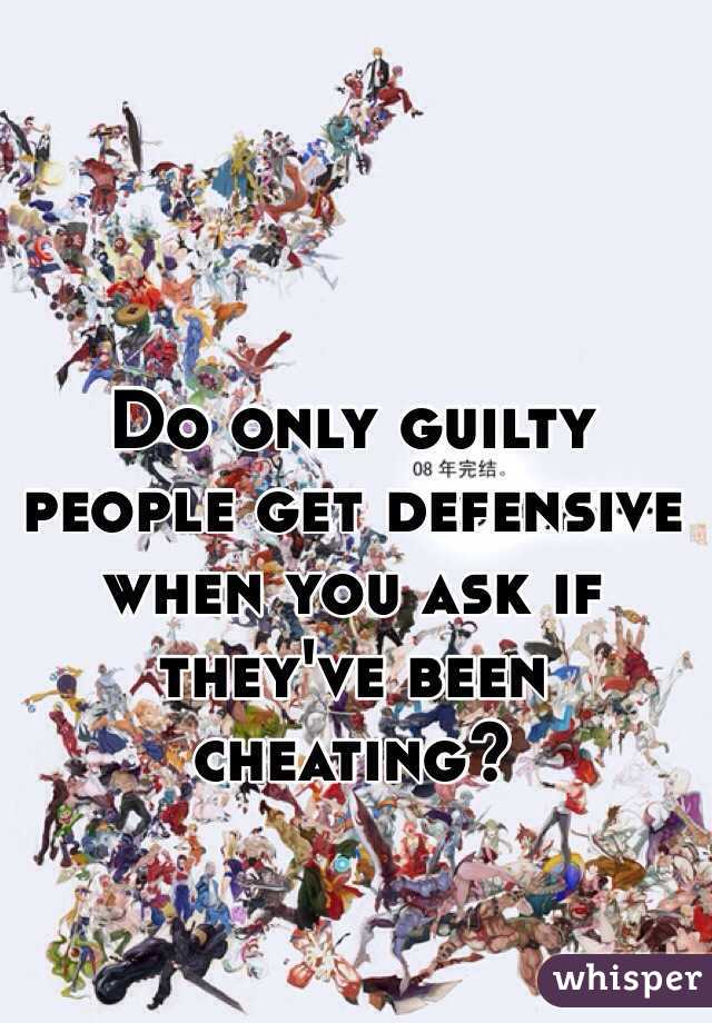 Do only guilty people get defensive when you ask if they've