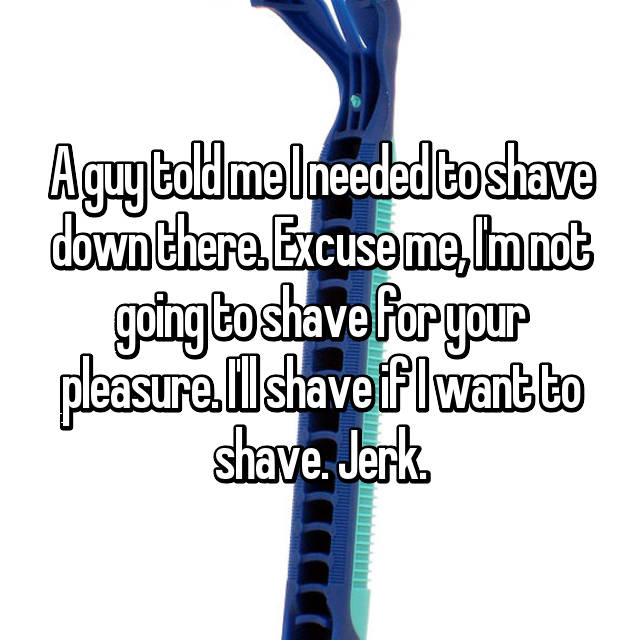 A guy told me I needed to shave down there. Excuse me, I'm not going to shave for your pleasure. I'll shave if I want to shave. Jerk.