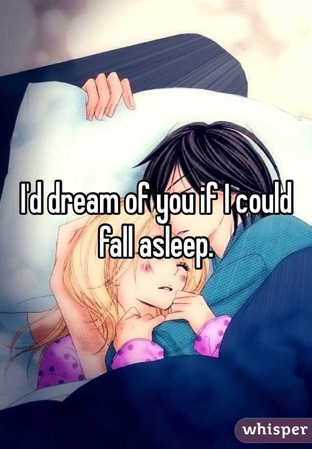 I'd dream of you if I could fall asleep.