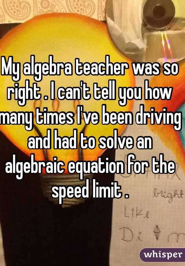 My algebra teacher was so right . I can't tell you how many times I've been driving and had to solve an algebraic equation for the speed limit .