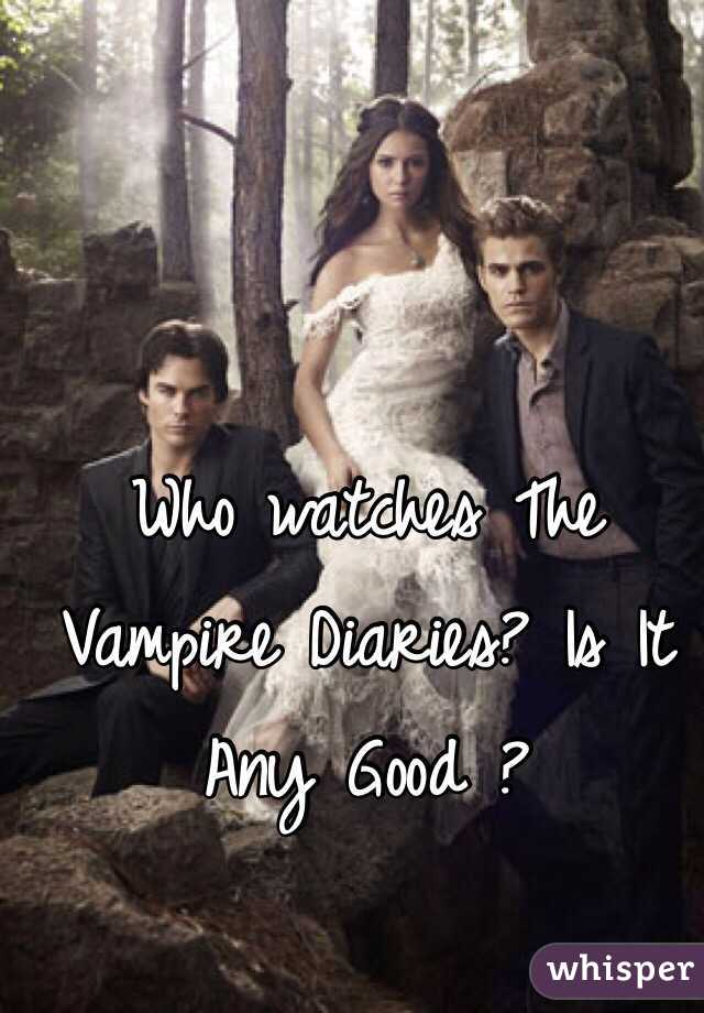 Who watches The Vampire Diaries? Is It Any Good ?