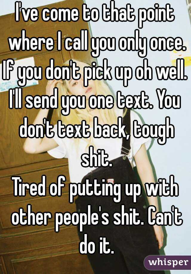 I've come to that point where I call you only once. If you don't pick up oh well.  I'll send you one text. You don't text back, tough shit. Tired of putting up with other people's shit. Can't do it.