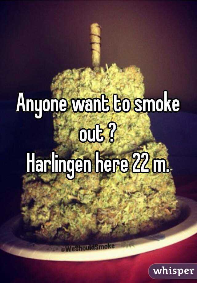 Anyone want to smoke out ?  Harlingen here 22 m.