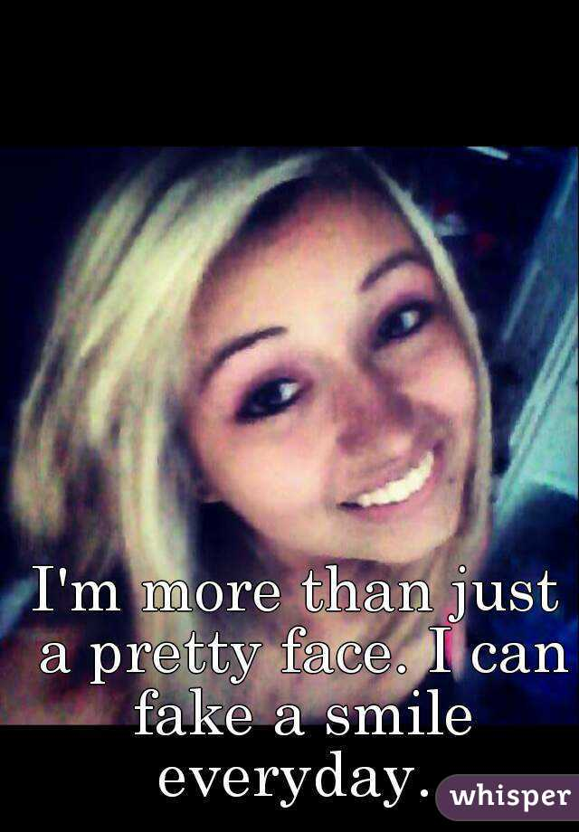 I'm more than just a pretty face. I can fake a smile everyday.