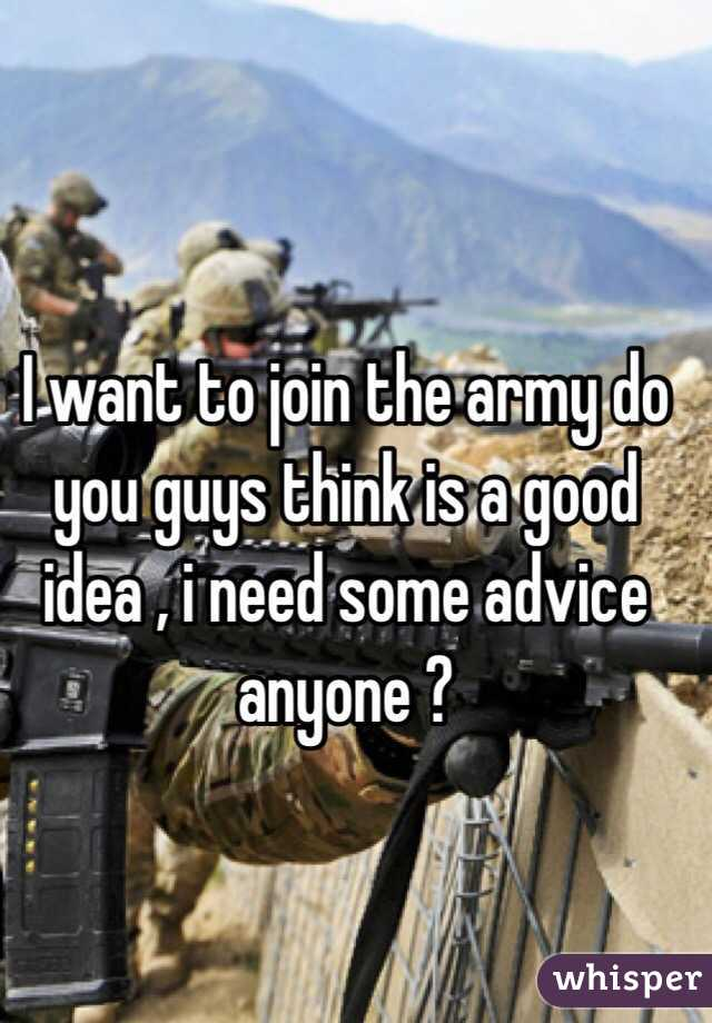 I want to join the army do you guys think is a good idea , i need some advice anyone ?