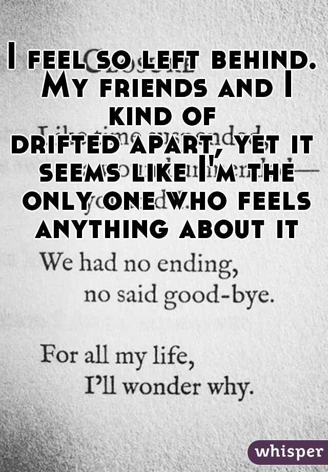 I feel so left behind. My friends and I kind of    drifted apart, yet it seems like I'm the only one who feels anything about it