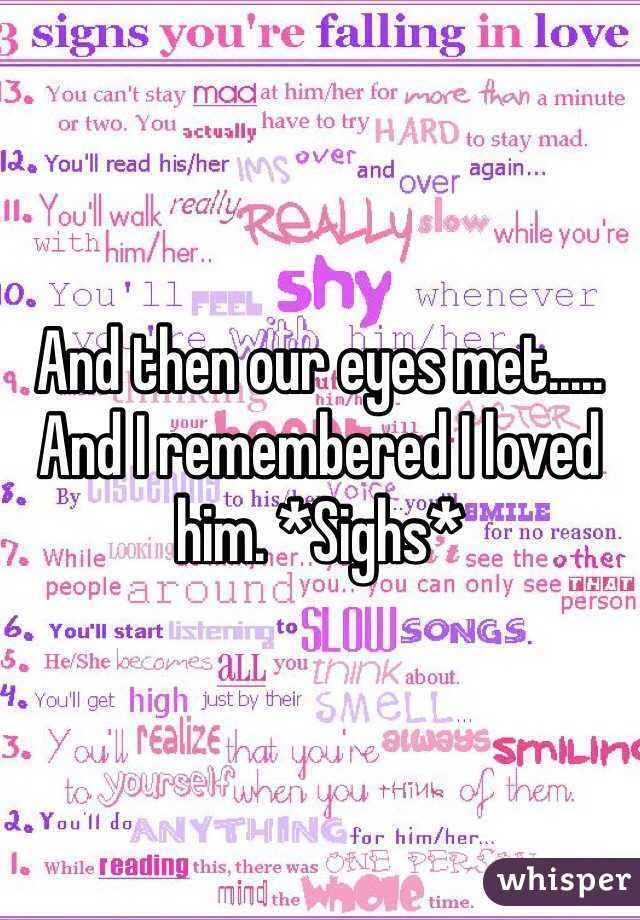 And then our eyes met..... And I remembered I loved him. *Sighs*