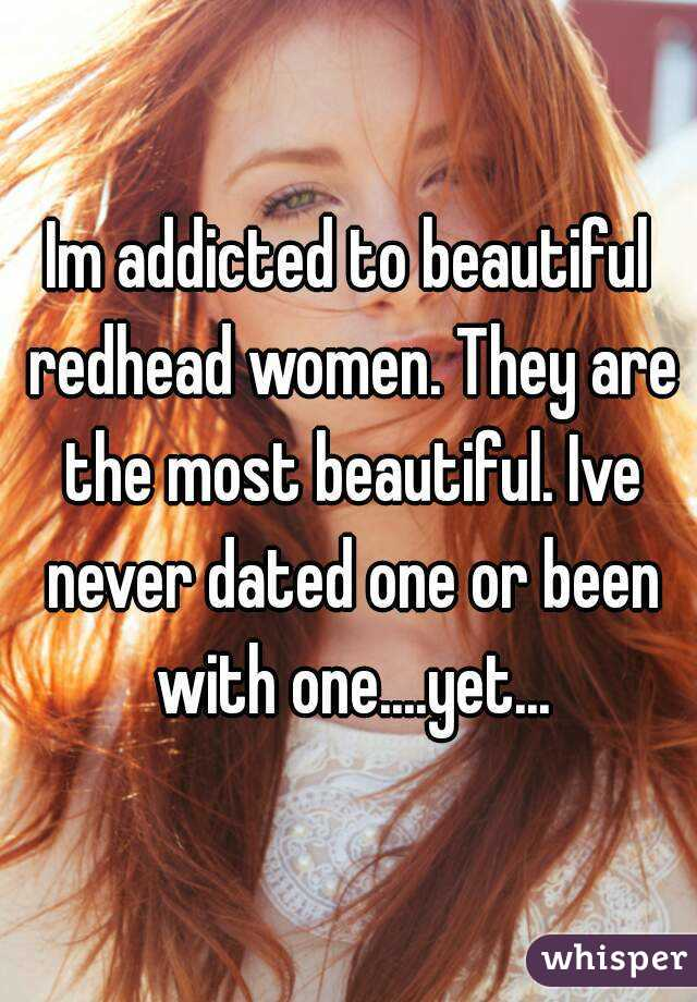 Im addicted to beautiful redhead women. They are the most beautiful. Ive never dated one or been with one....yet...