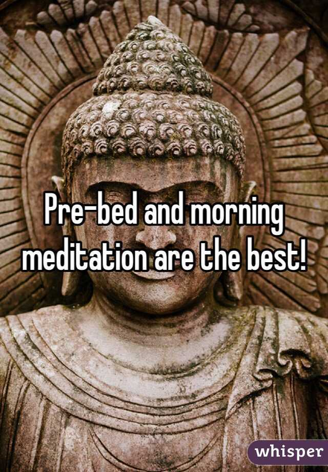 Pre-bed and morning meditation are the best!