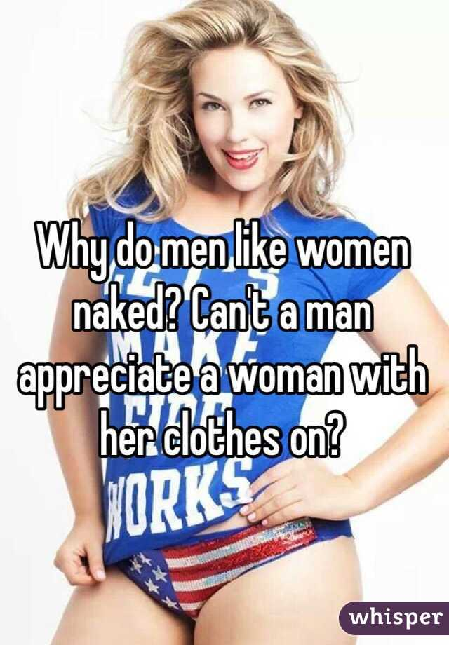Why do men like women naked? Can't a man appreciate a woman with her clothes on?