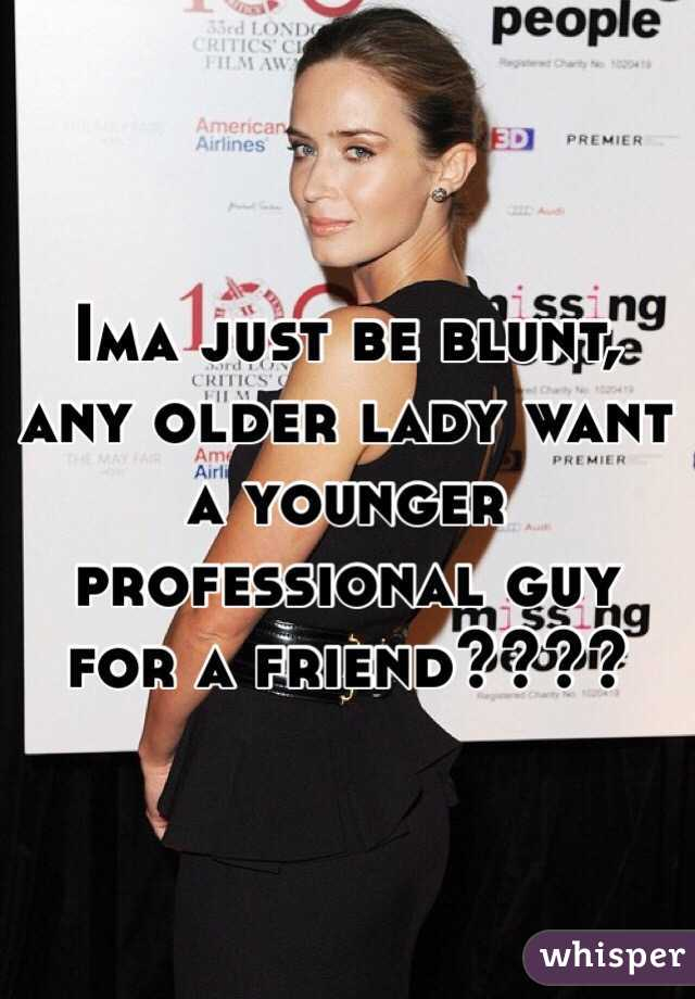 Ima just be blunt, any older lady want a younger professional guy for a friend????