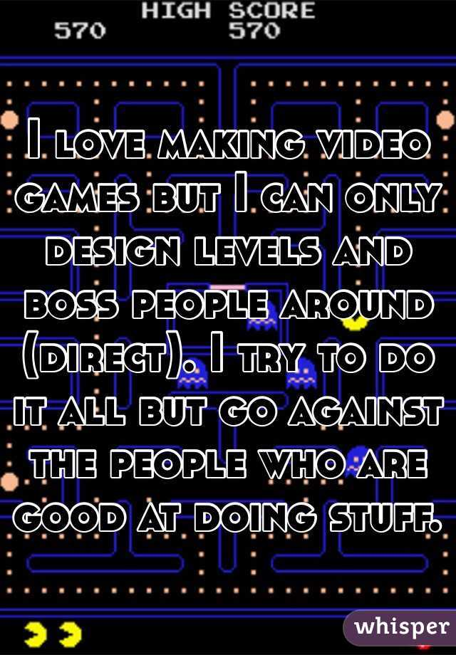 I love making video games but I can only design levels and boss people around (direct). I try to do it all but go against the people who are good at doing stuff.