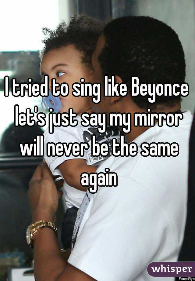 I tried to sing like Beyonce let's just say my mirror will never be the same again
