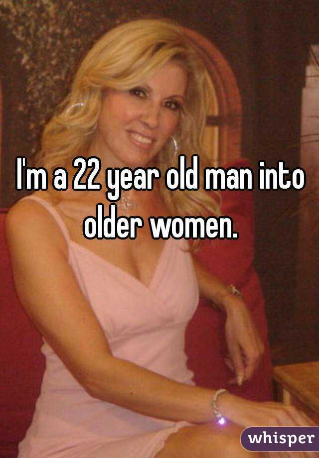 I'm a 22 year old man into older women.