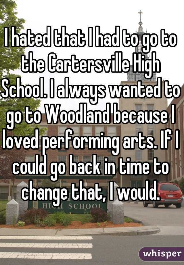 I hated that I had to go to the Cartersville High School. I always wanted to go to Woodland because I loved performing arts. If I could go back in time to change that, I would.