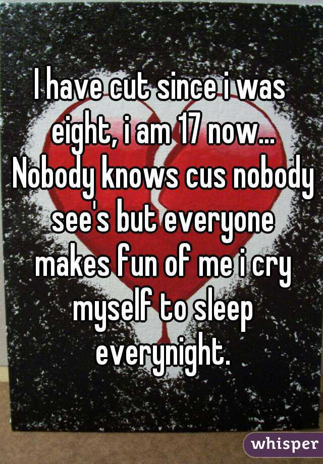 I have cut since i was eight, i am 17 now... Nobody knows cus nobody see's but everyone makes fun of me i cry myself to sleep everynight.