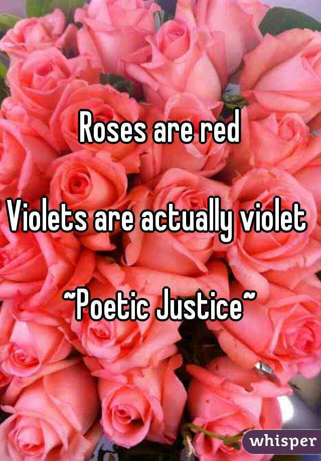 Roses are red  Violets are actually violet   ~Poetic Justice~