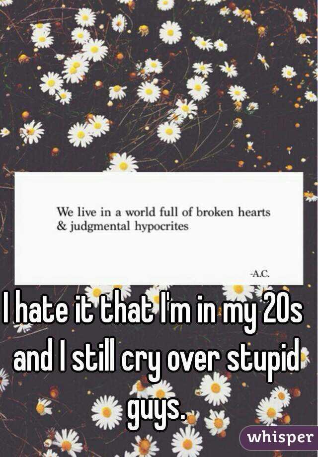 I hate it that I'm in my 20s and I still cry over stupid guys.