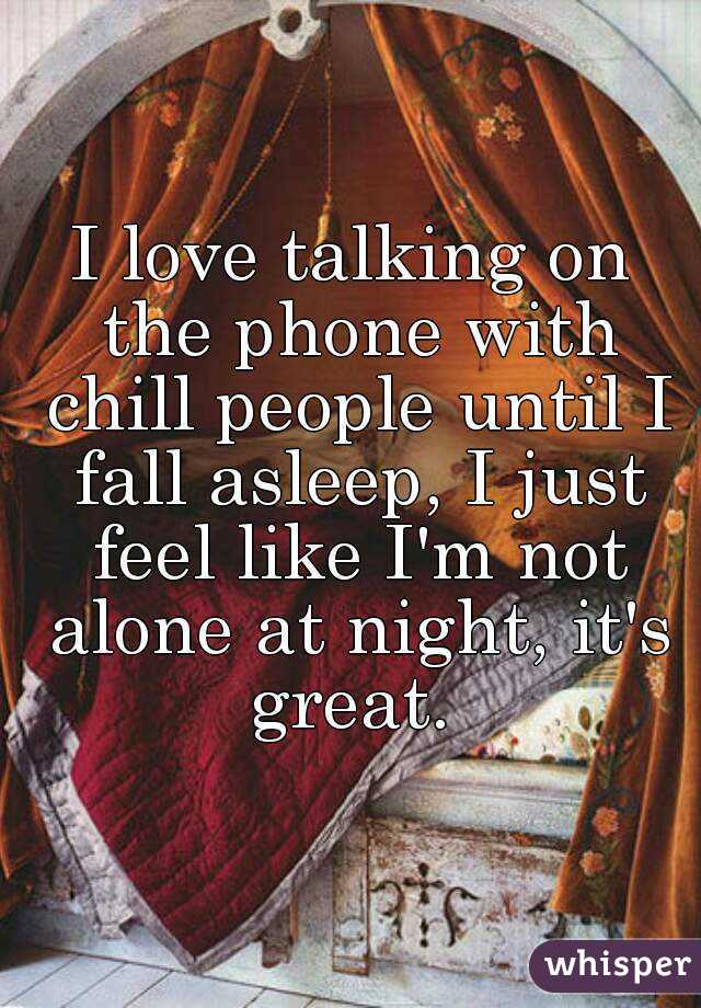 I love talking on the phone with chill people until I fall asleep, I just feel like I'm not alone at night, it's great.
