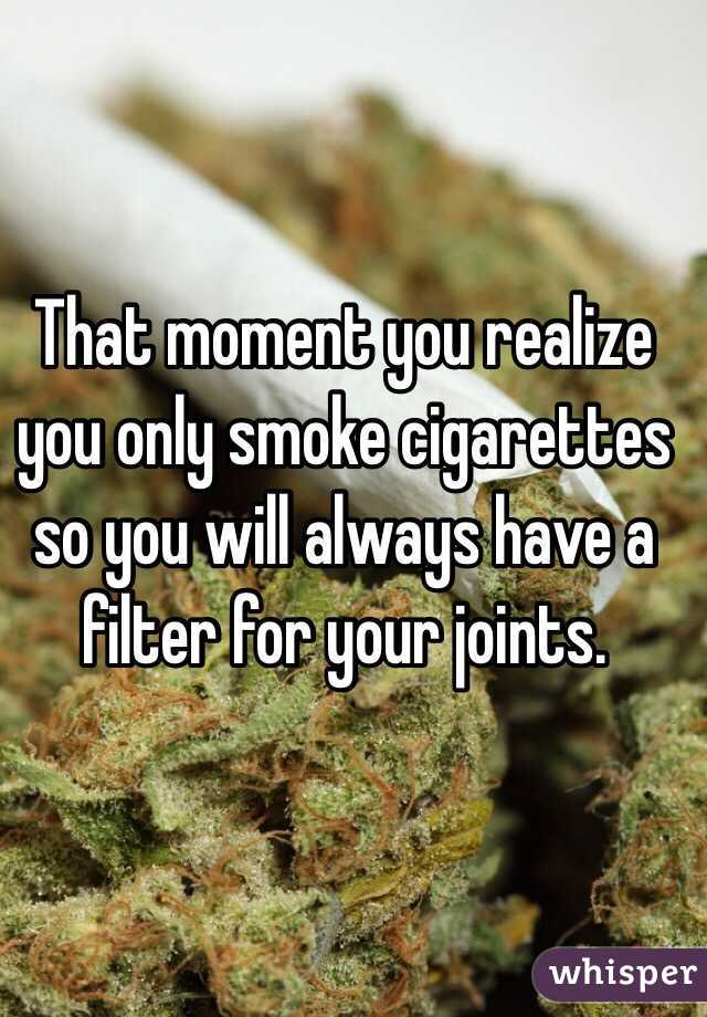 That moment you realize you only smoke cigarettes so you will always have a filter for your joints.