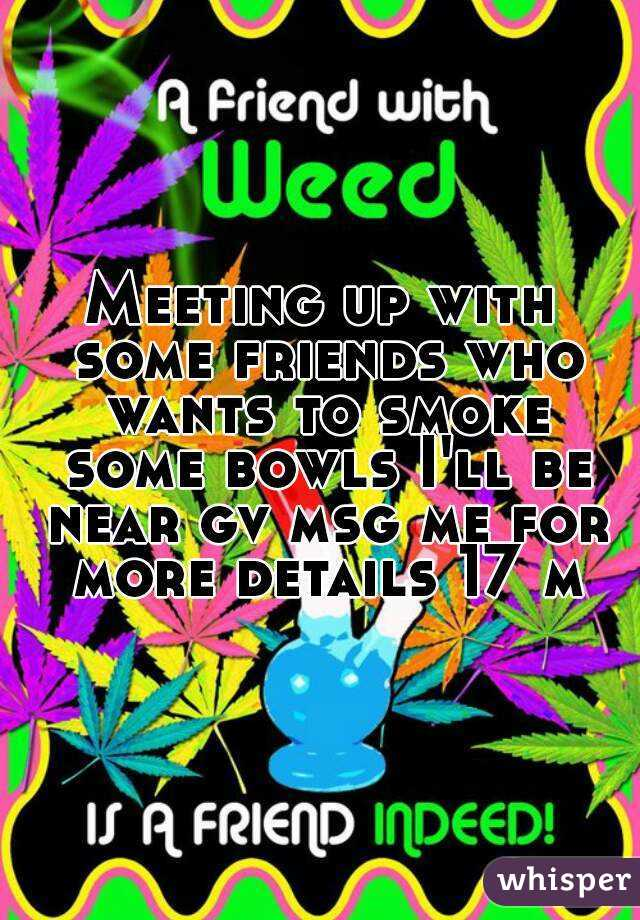 Meeting up with some friends who wants to smoke some bowls I'll be near gv msg me for more details 17 m