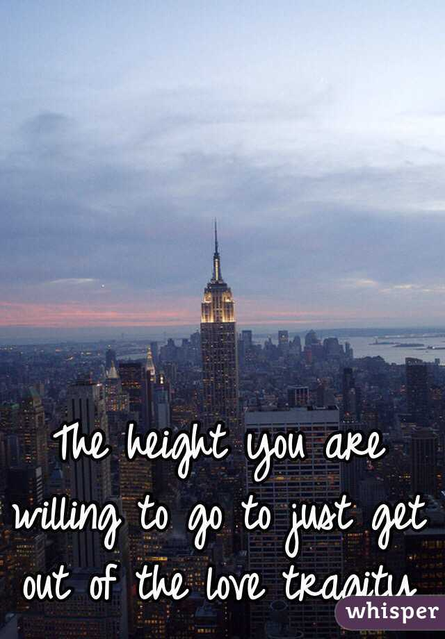 The height you are willing to go to just get out of the love tragity