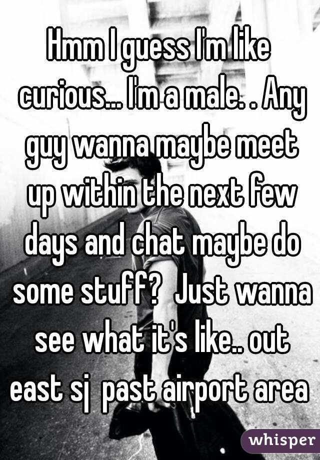 Hmm I guess I'm like curious... I'm a male. . Any guy wanna maybe meet up within the next few days and chat maybe do some stuff?  Just wanna see what it's like.. out east sj  past airport area