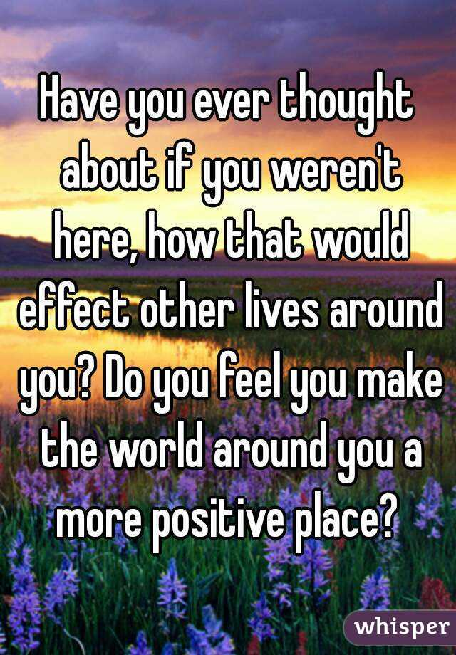 Have you ever thought about if you weren't here, how that would effect other lives around you? Do you feel you make the world around you a more positive place?