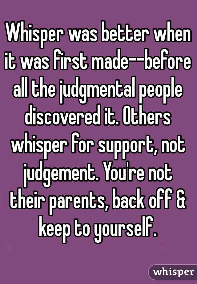 Whisper was better when it was first made--before all the judgmental people discovered it. Others whisper for support, not judgement. You're not their parents, back off & keep to yourself.