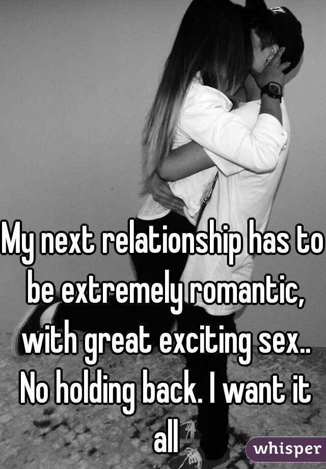 My next relationship has to be extremely romantic, with great exciting sex.. No holding back. I want it all