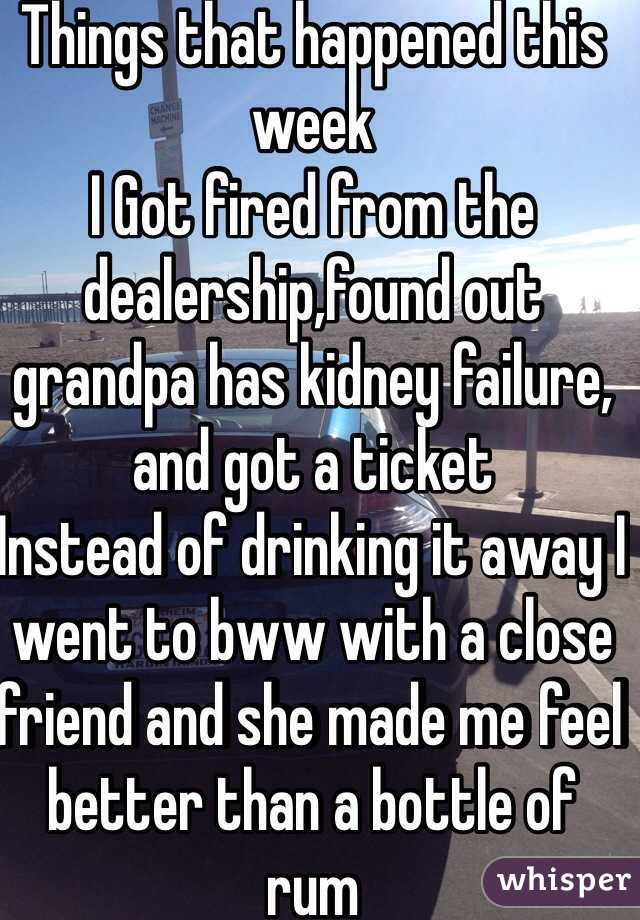 Things that happened this week I Got fired from the dealership,found out grandpa has kidney failure, and got a ticket Instead of drinking it away I went to bww with a close friend and she made me feel better than a bottle of rum