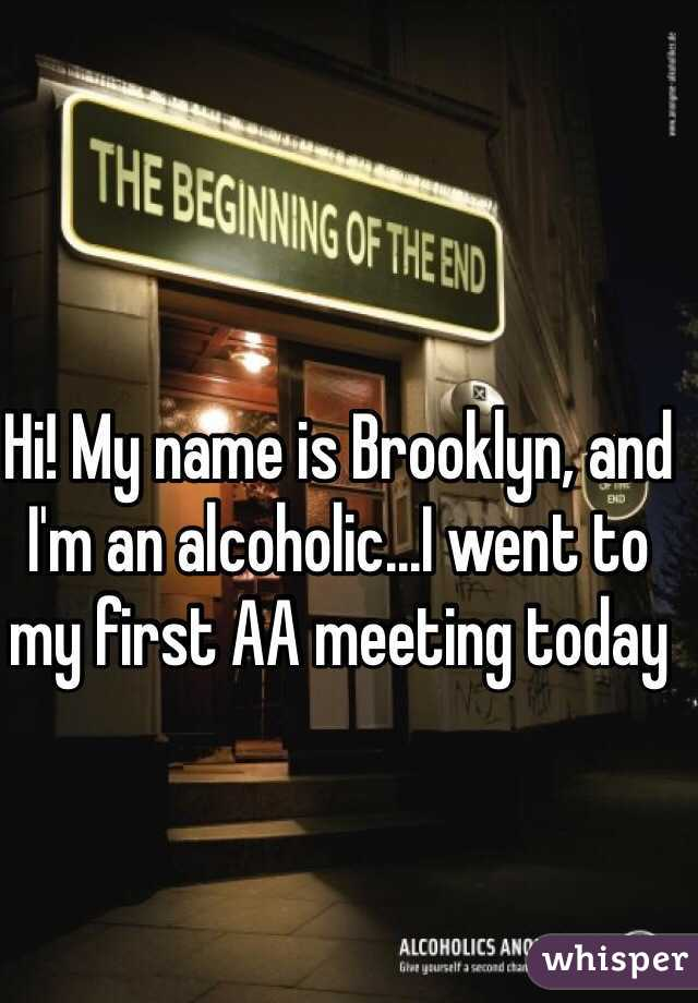 Hi! My name is Brooklyn, and I'm an alcoholic...I went to my first AA meeting today
