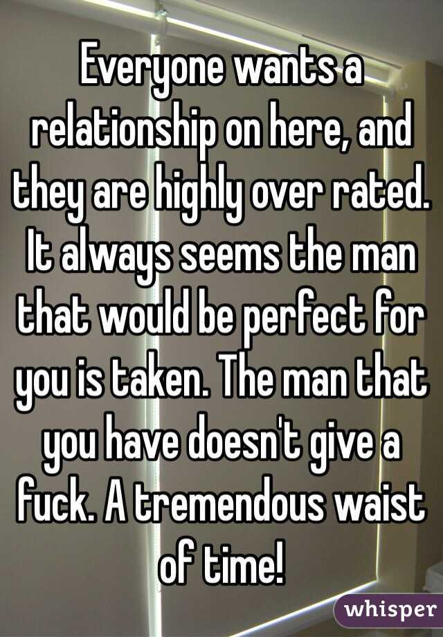 Everyone wants a relationship on here, and they are highly over rated. It always seems the man that would be perfect for you is taken. The man that you have doesn't give a fuck. A tremendous waist of time!