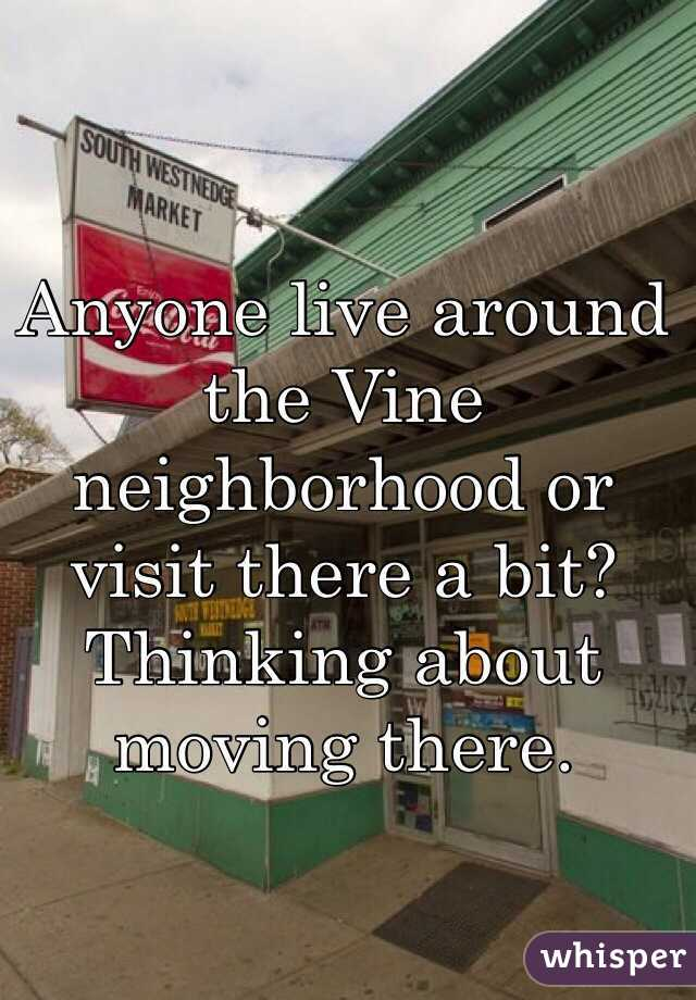 Anyone live around the Vine neighborhood or visit there a bit?  Thinking about moving there.