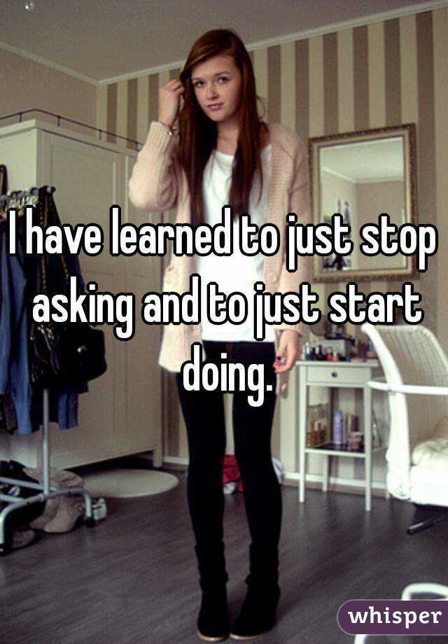 I have learned to just stop asking and to just start doing.